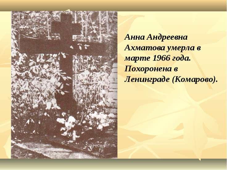 Анна Андреевна Ахматова умерла в марте 1966 года. Похоронена в Ленинграде (Ко...