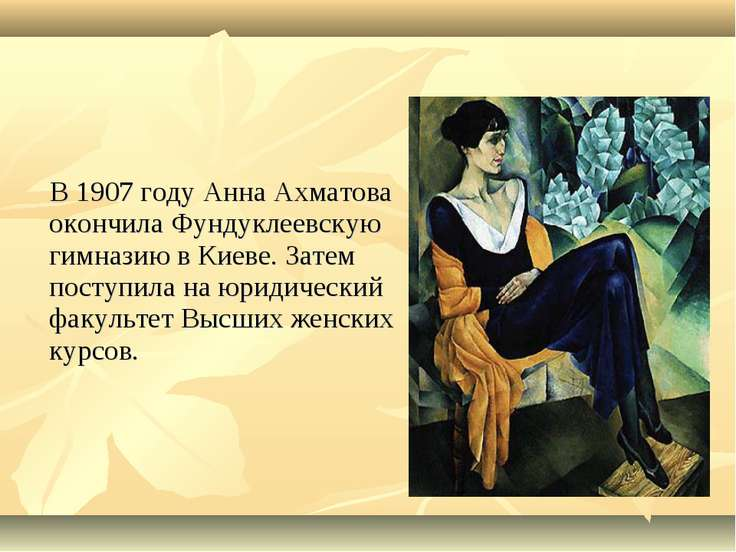 В 1907 году Анна Ахматова окончила Фундуклеевскую гимназию в Киеве. Затем пос...