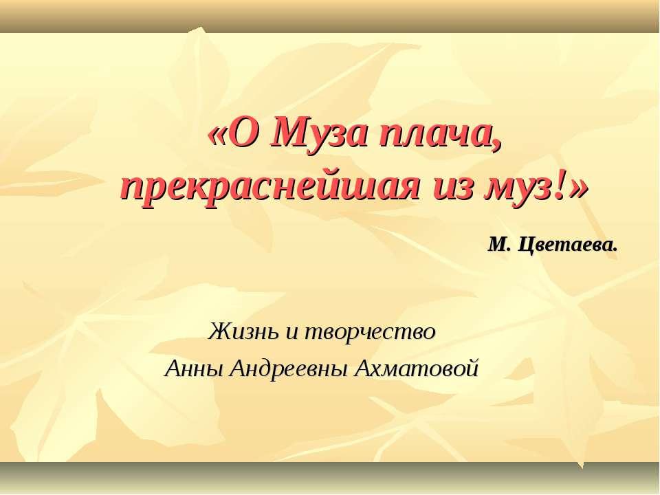 «О Муза плача, прекраснейшая из муз!» М. Цветаева. Жизнь и творчество Анны Ан...