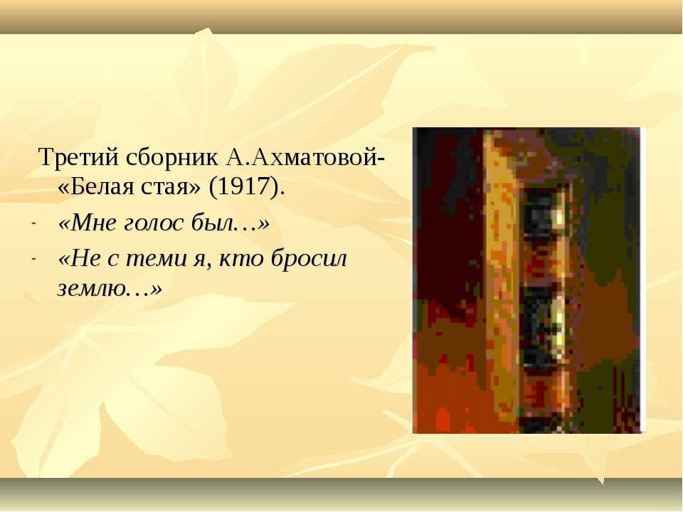 Третий сборник А.Ахматовой- «Белая стая» (1917). «Мне голос был…» «Не с теми ...