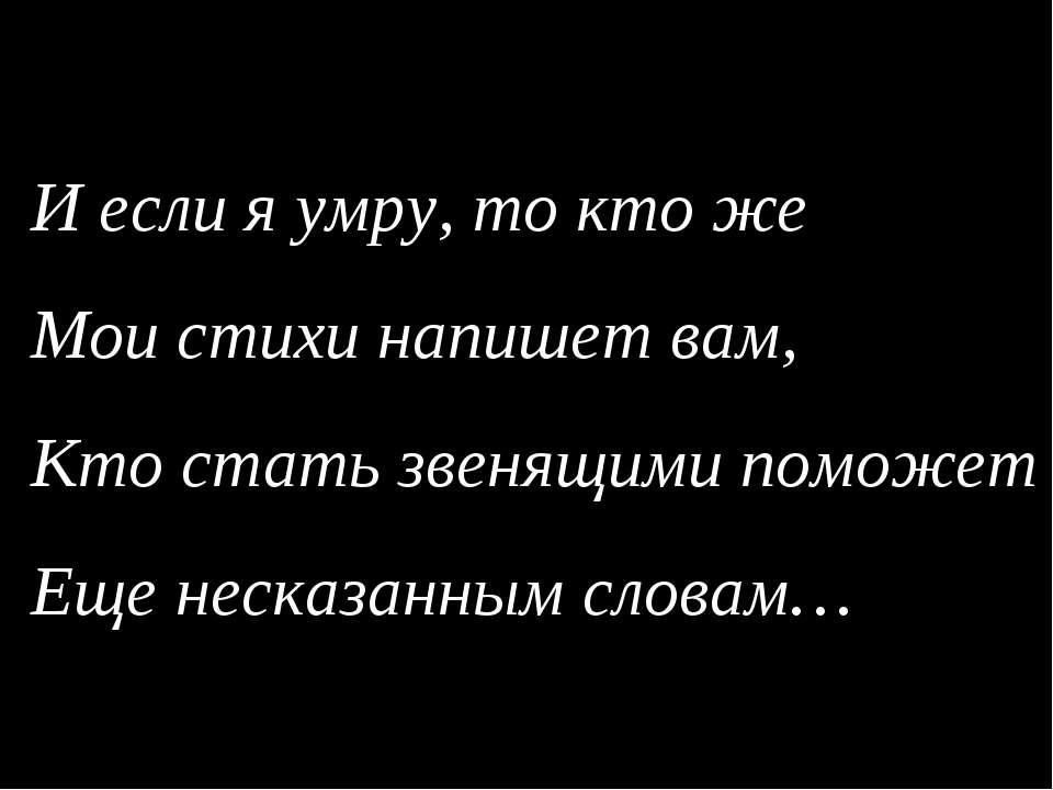 И если я умру, то кто же Мои стихи напишет вам, Кто стать звенящими поможет Е...