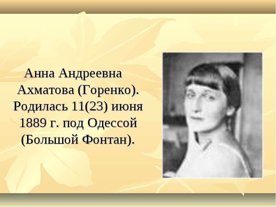 Анна Андреевна Ахматова (Горенко). Родилась 11(23) июня 1889 г. под Одессой (...