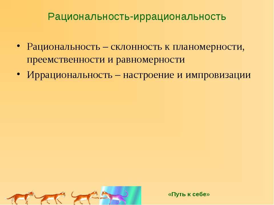 Рациональность-иррациональность Рациональность – склонность к планомерности, ...