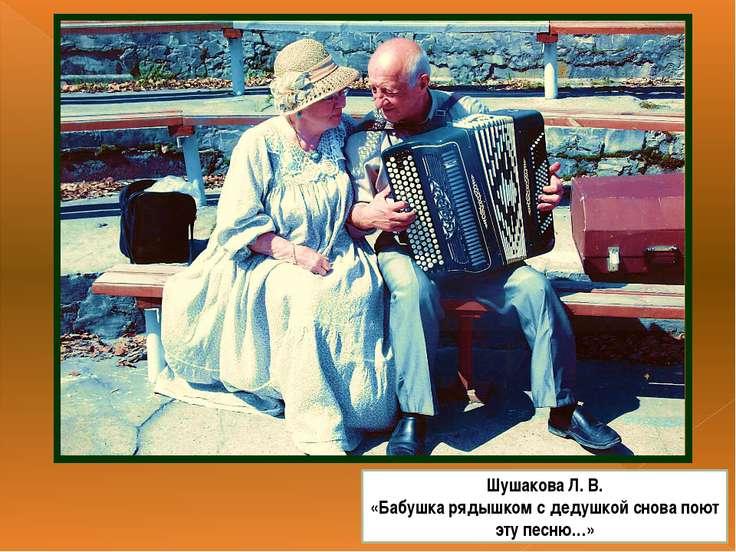 Шушакова Л. В. «Бабушка рядышком с дедушкой снова поют эту песню…»