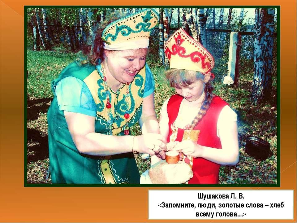 Шушакова Л. В. «Запомните, люди, золотые слова – хлеб всему голова…»