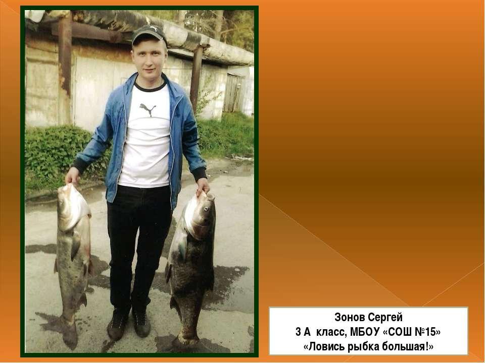 Зонов Сергей 3 А класс, МБОУ «СОШ №15» «Ловись рыбка большая!»