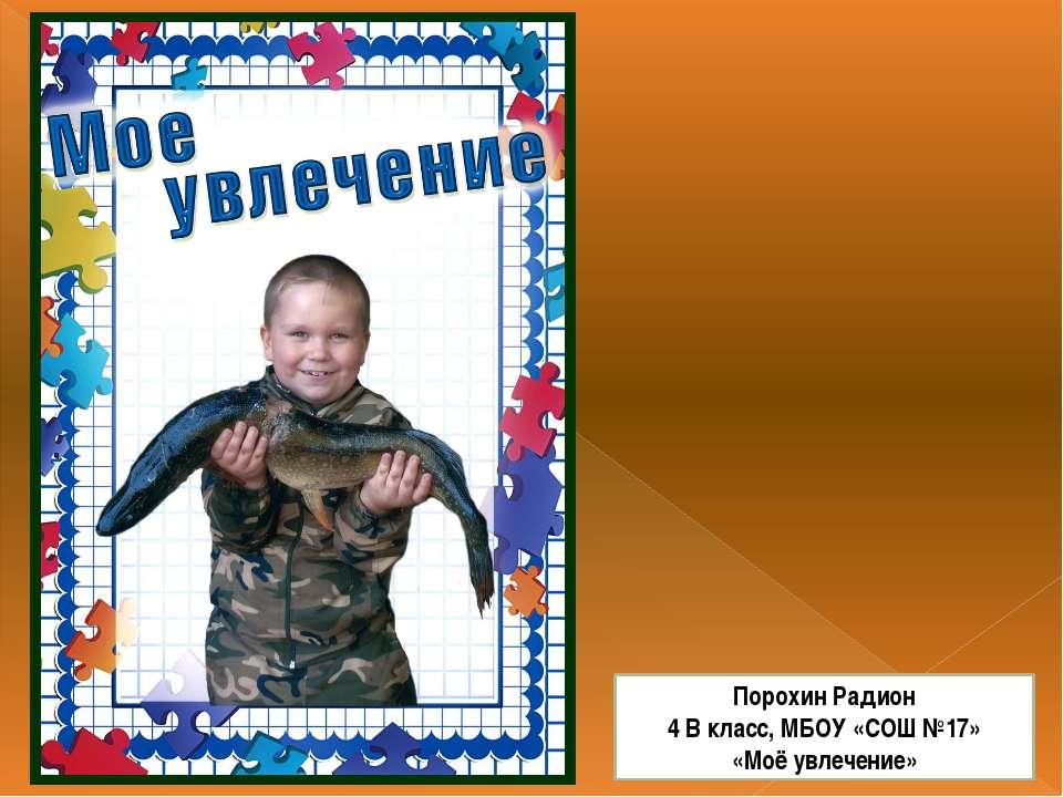 Порохин Радион 4 В класс, МБОУ «СОШ №17» «Моё увлечение»