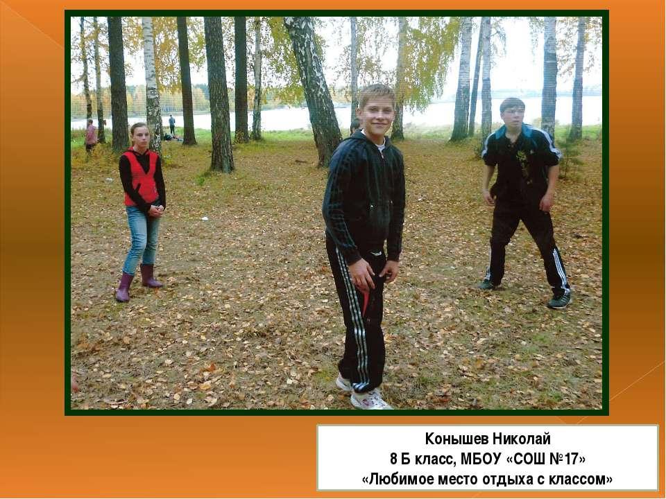 Конышев Николай 8 Б класс, МБОУ «СОШ №17» «Любимое место отдыха с классом»