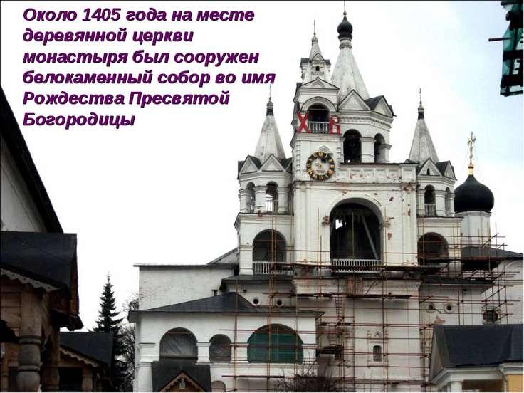 Около 1405 года на месте деревянной церкви монастыря был сооружен белокаменны...