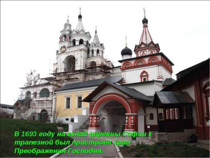 В 1693 году на вклад царевны Софии к трапезной был пристроен храм Преображени...