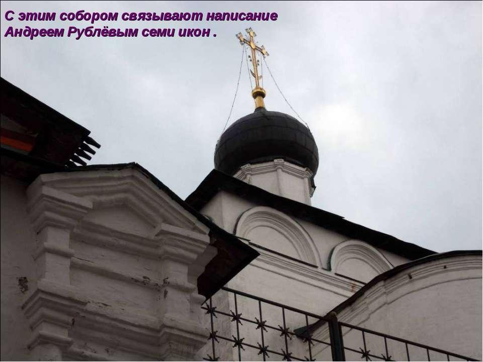 С этим собором связывают написание Андреем Рублёвым семи икон .