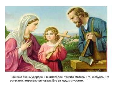 Он был очень усерден и внимателен, так что Матерь Его, любуясь Его успехами, ...