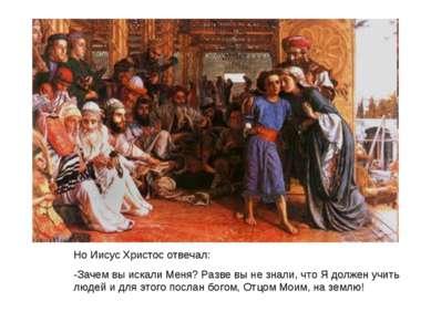Но Иисус Христос отвечал: -Зачем вы искали Меня? Разве вы не знали, что Я дол...
