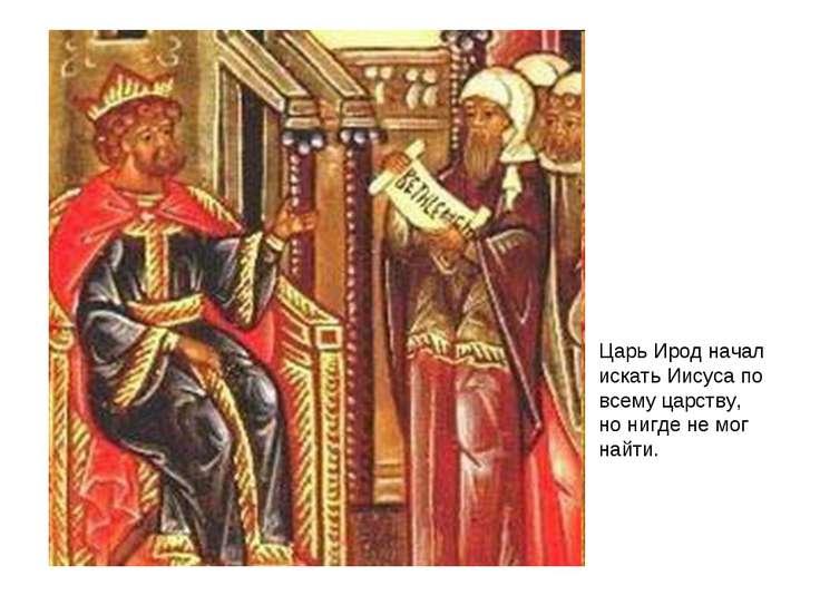 Царь Ирод начал искать Иисуса по всему царству, но нигде не мог найти.