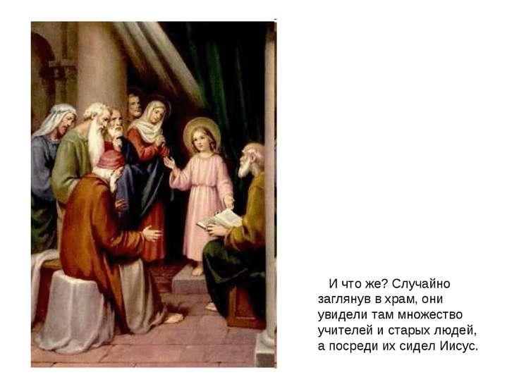 И что же? Случайно заглянув в храм, они увидели там множество учителей и стар...