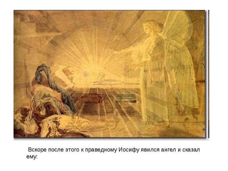 Вскоре после этого к праведному Иосифу явился ангел и сказал ему: