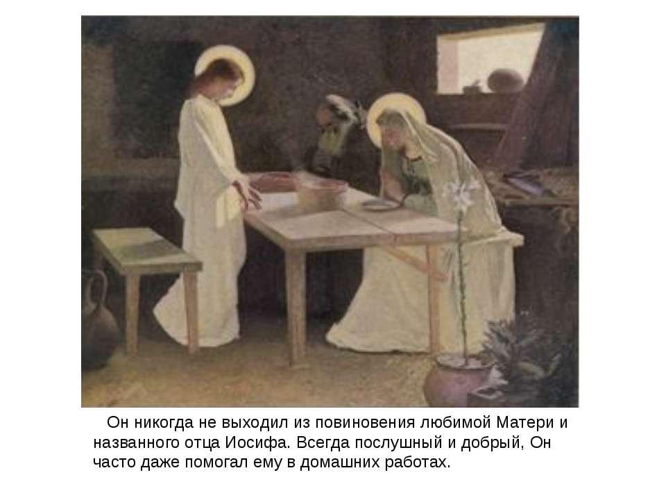 Он никогда не выходил из повиновения любимой Матери и названного отца Иосифа....
