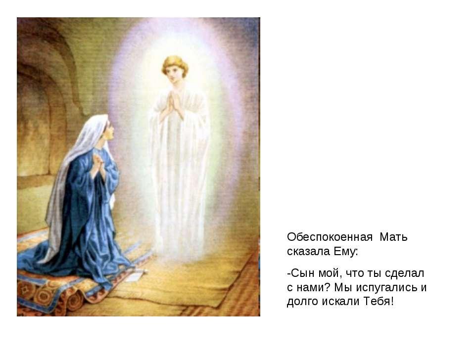 Обеспокоенная Мать сказала Ему: -Сын мой, что ты сделал с нами? Мы испугались...