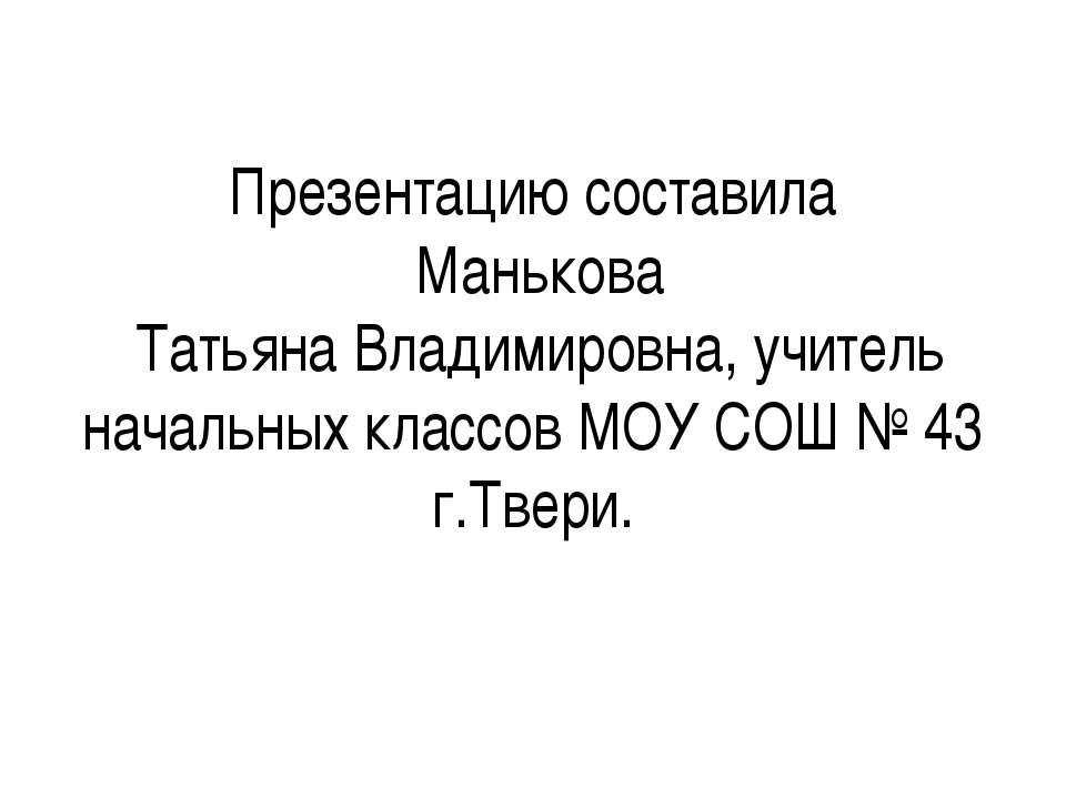 Презентацию составила Манькова Татьяна Владимировна, учитель начальных классо...