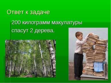 Ответ к задаче 200 килограмм макулатуры спасут 2 дерева.