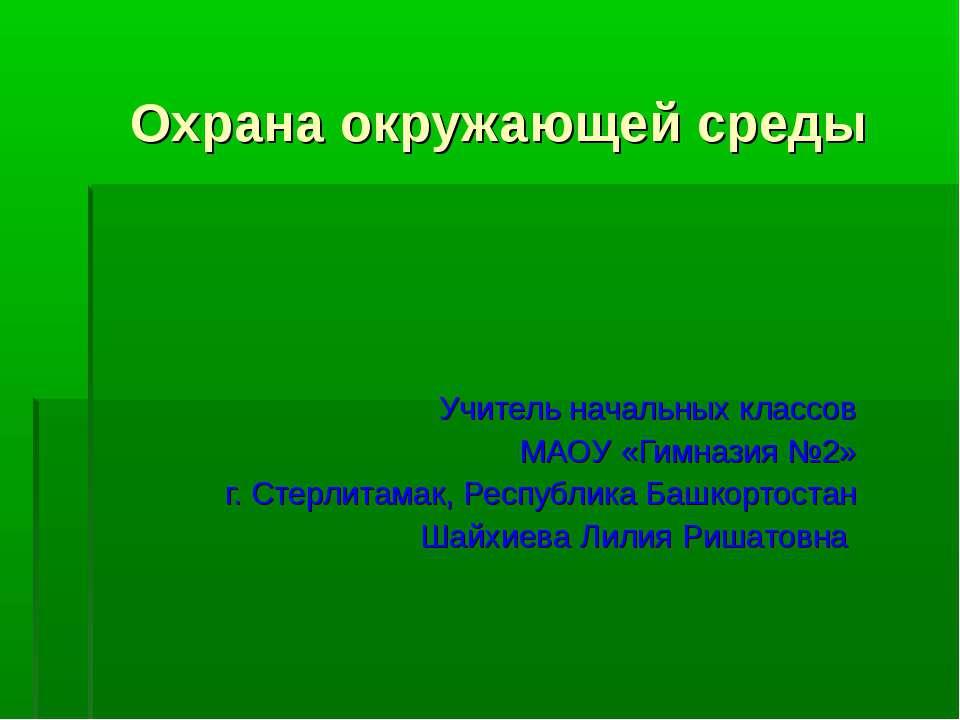 Охрана окружающей среды Учитель начальных классов МАОУ «Гимназия №2» г. Стерл...