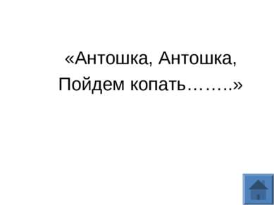 «Антошка, Антошка, Пойдем копать……..»