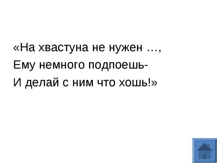 «На хвастуна не нужен …, Ему немного подпоешь- И делай с ним что хошь!»