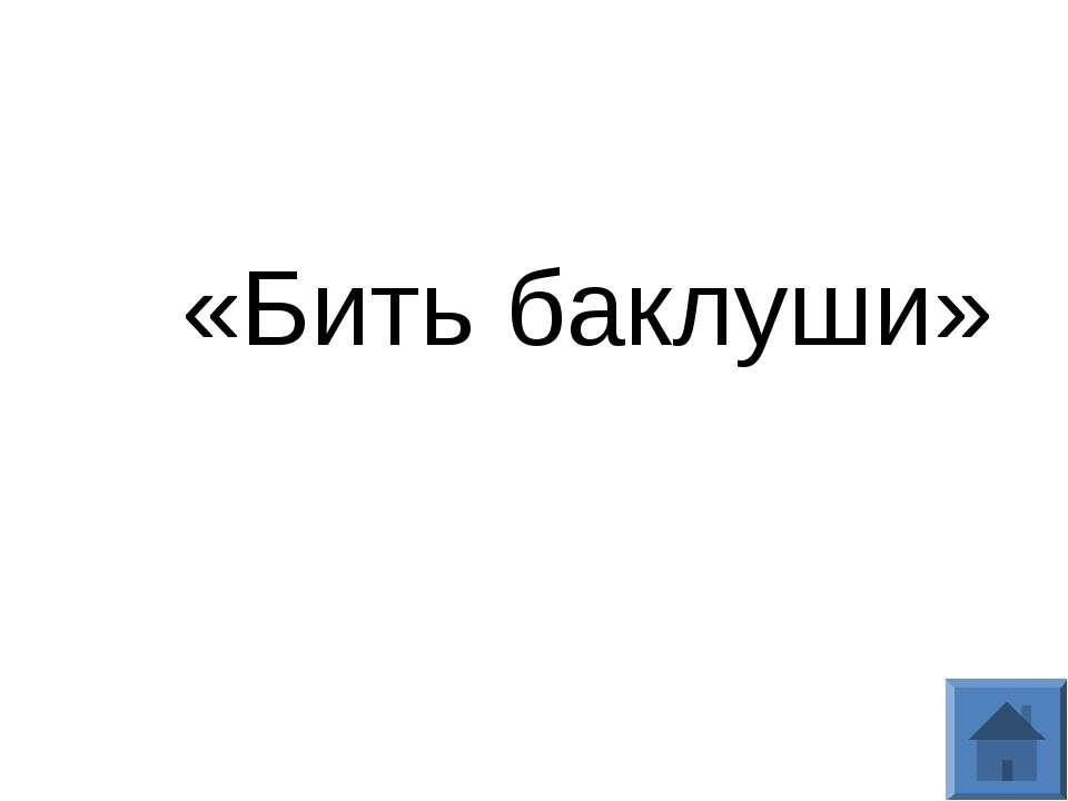 «Бить баклуши»