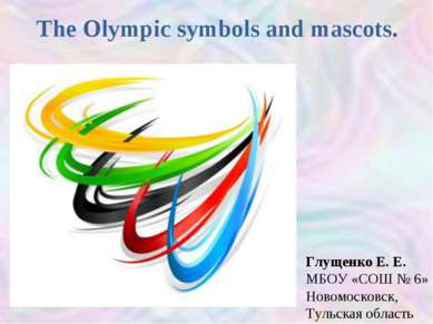 The Olympic symbols and mascots. Глущенко Е. Е. МБОУ «СОШ № 6» Новомосковск, ...