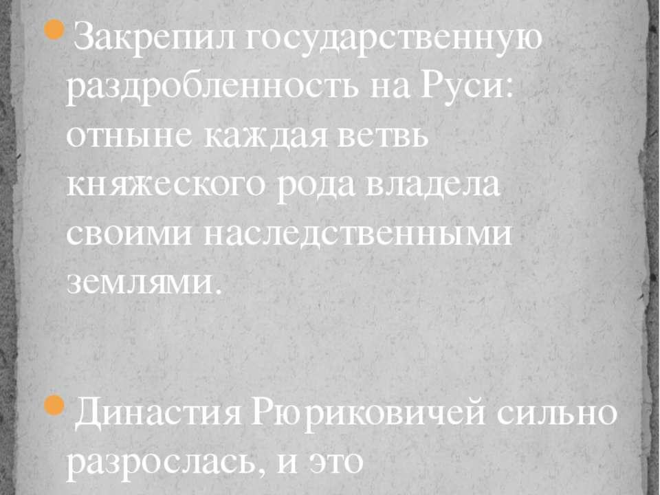 Закрепил государственную раздробленность на Руси: отныне каждая ветвь княжеск...