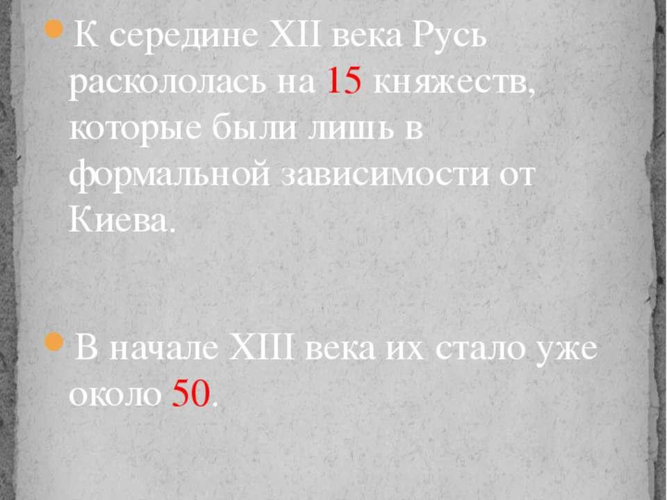К середине XII века Русь раскололась на 15 княжеств, которые были лишь в форм...