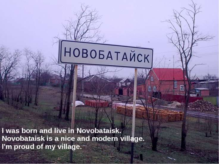 I was born and live in Novobataisk. Novobataisk is a nice and modern village....