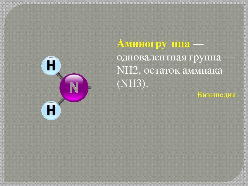 Аминогру ппа — одновалентная группа —NH2, остаток аммиака (NH3). Википедия