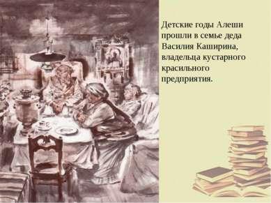 Детские годы Алеши прошли в семье деда Василия Каширина, владельца кустарного...