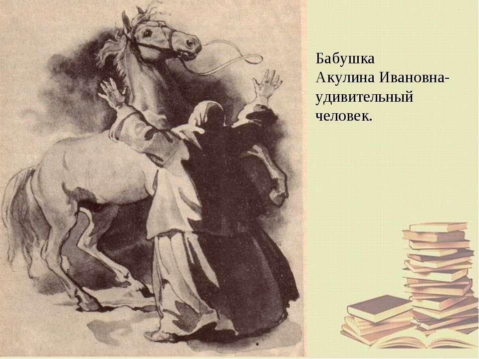 Бабушка Акулина Ивановна- удивительный человек.