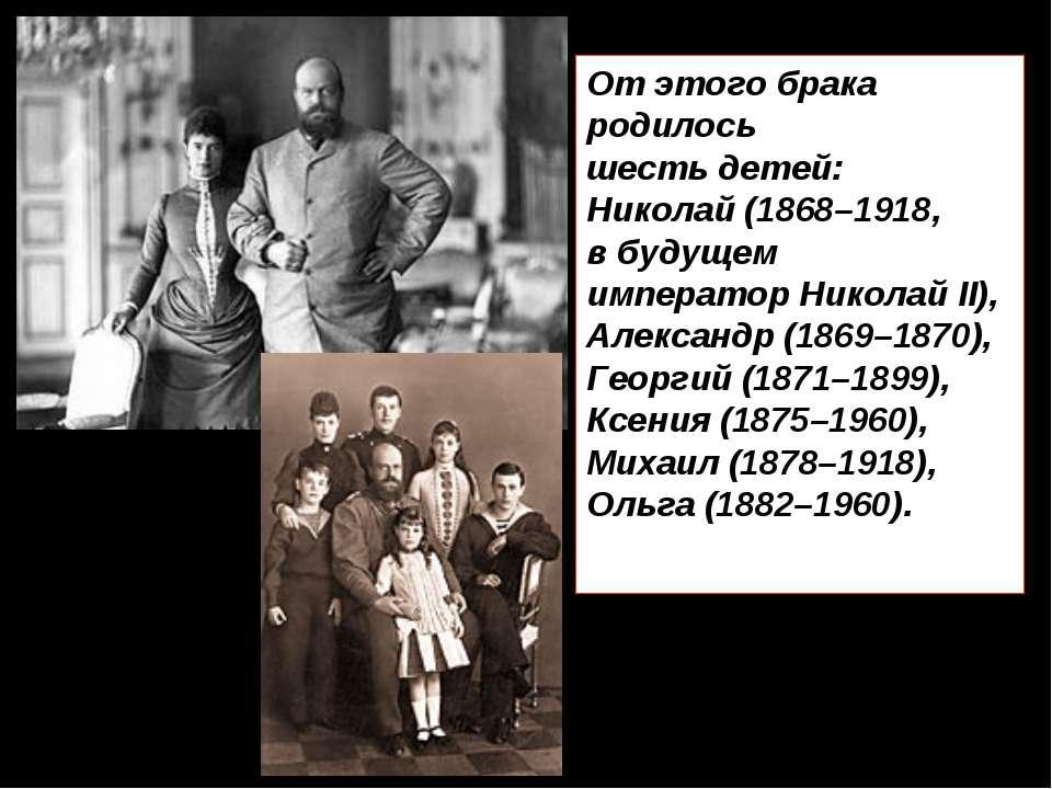 От этого брака родилось шесть детей: Николай (1868–1918, в будущем император ...