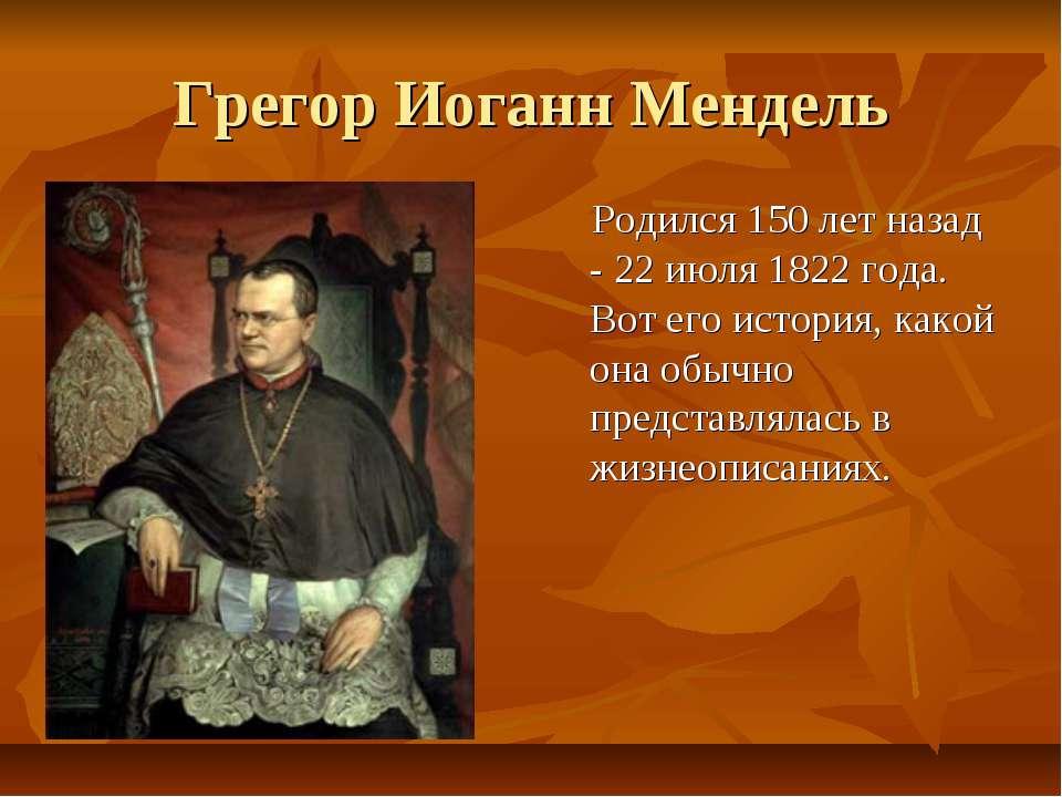 Грегор Иоганн Мендель Родился 150 лет назад - 22 июля 1822 года. Вот его исто...