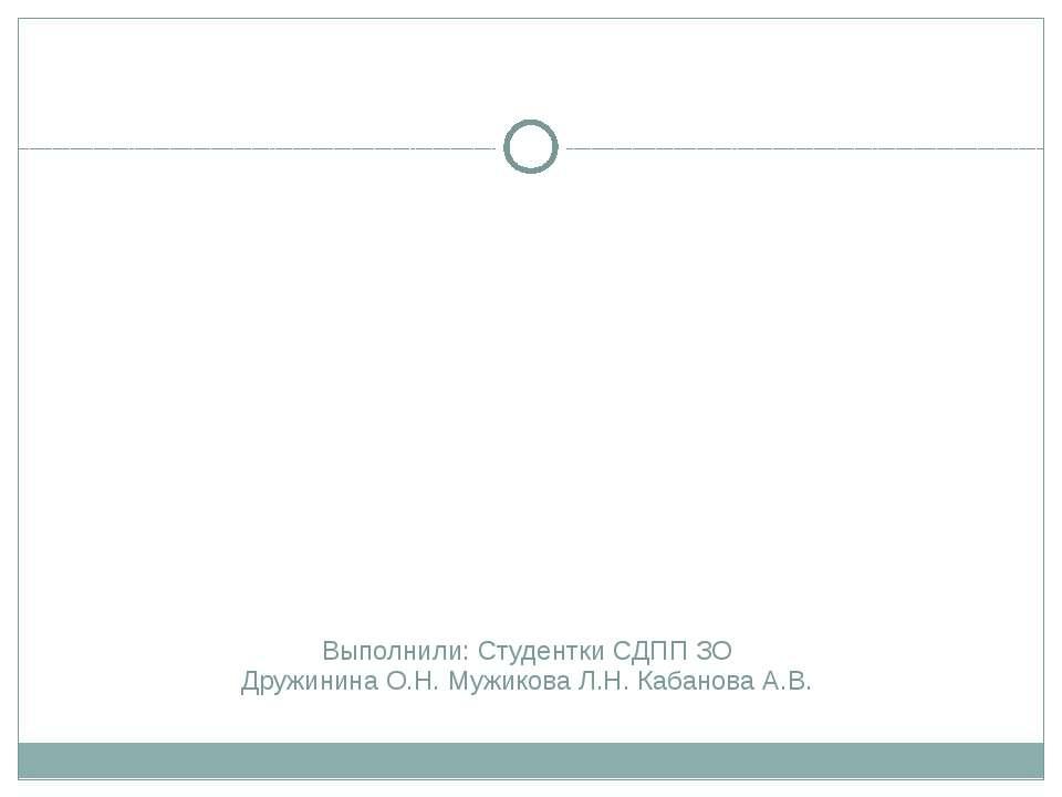 Выполнили: Студентки CДПП ЗО Дружинина О.Н. Мужикова Л.Н. Кабанова А.В.