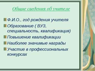 Общие сведения об учителе Ф.И.О., год рождения учителя Образование ( ВУЗ, спе...