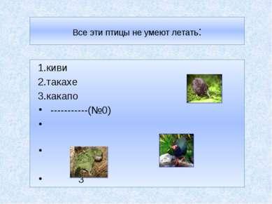 Все эти птицы не умеют летать: 1.киви 2.такахе 1 3.какапо -----------(№0) 2 3