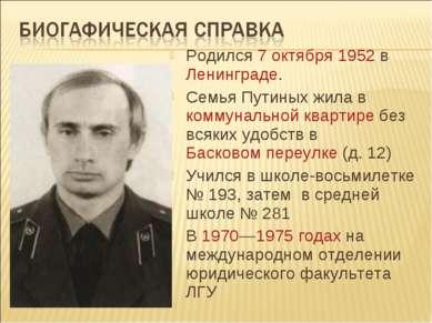 Родился 7 октября 1952 в Ленинграде. Семья Путиных жила в коммунальной кварти...