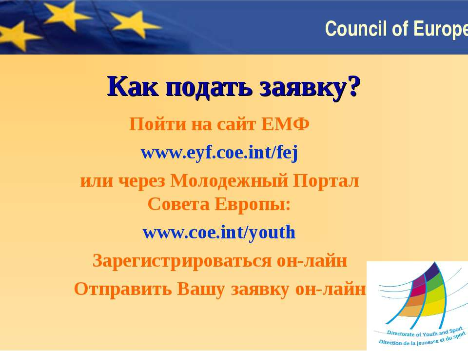 Как подать заявку? Пойти на сайт ЕМФ www.eyf.coe.int/fej или через Молодежный...