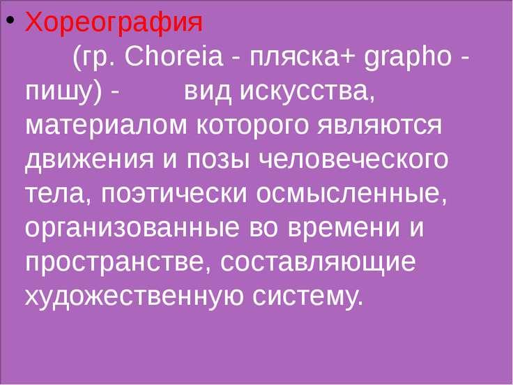 Хореография (гр. Choreia - пляска+ grapho - пишу) - вид искусства, материалом...