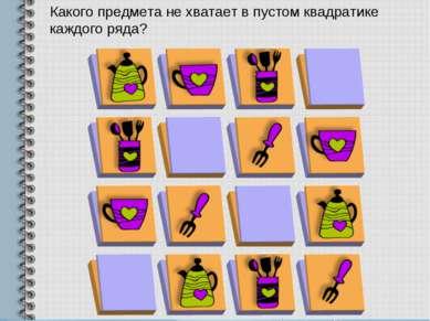 Какого предмета не хватает в пустом квадратике каждого ряда?