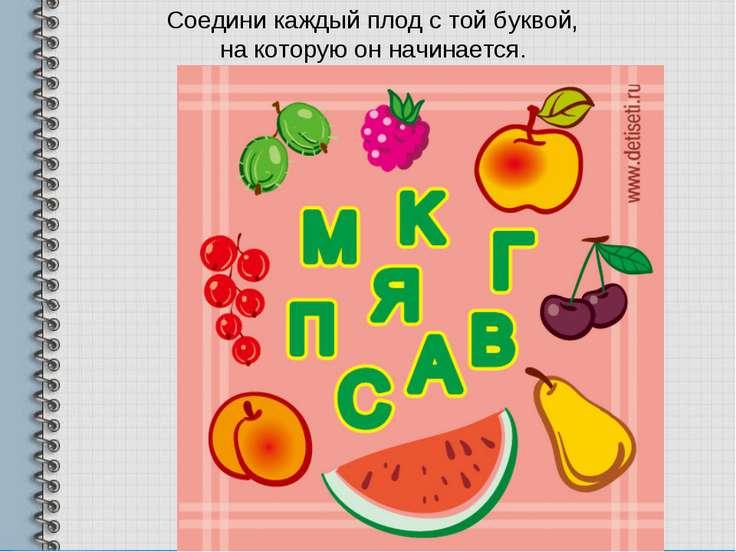 Соедини каждый плод с той буквой, на которую он начинается.