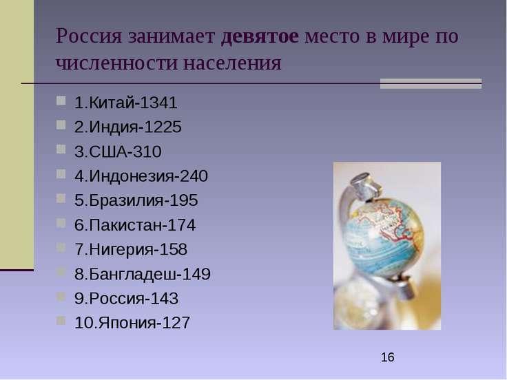 Россия занимает девятое место в мире по численности населения 1.Китай-1341 2....