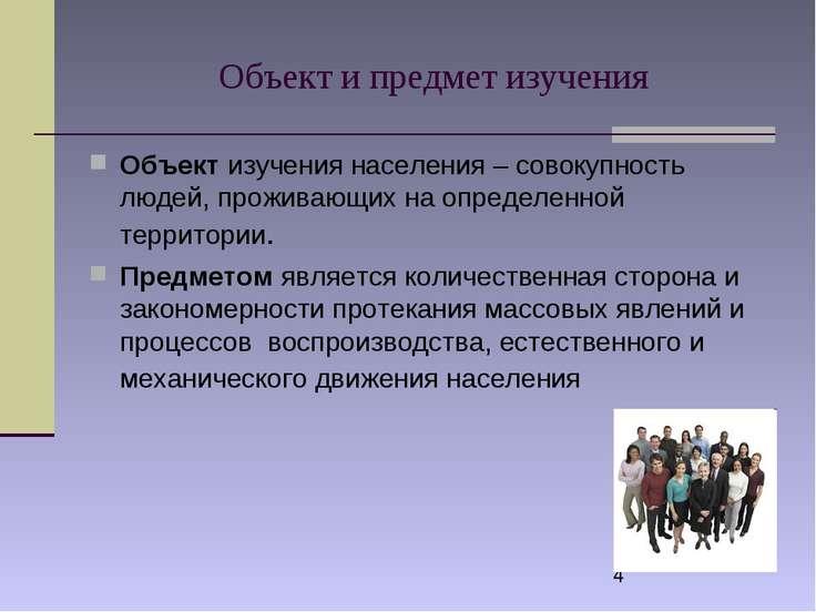 Объект и предмет изучения Объект изучения населения – совокупность людей, про...