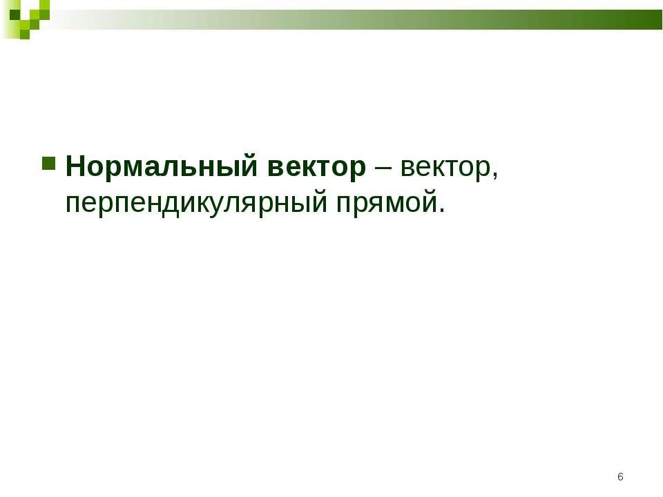 * Нормальный вектор – вектор, перпендикулярный прямой.