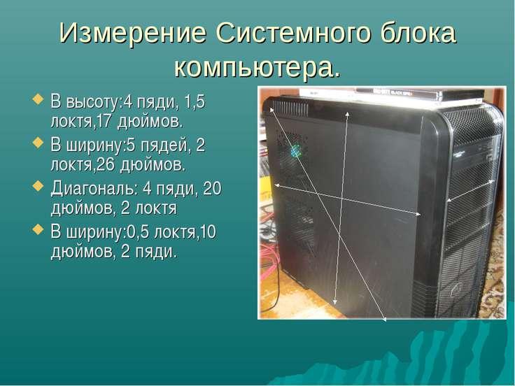 Измерение Системного блока компьютера. В высоту:4 пяди, 1,5 локтя,17 дюймов. ...