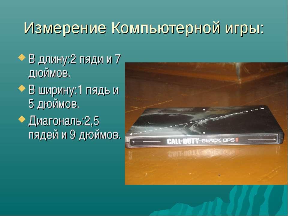 Измерение Компьютерной игры: В длину:2 пяди и 7 дюймов. В ширину:1 пядь и 5 д...
